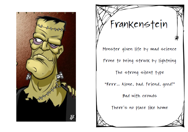 "Frankenstein. Monster given life by mad science. Prone to being struck by lightning. The strong silent type. ""Rrrr… Alone, bad. Friend, good!"" Bad with crowds. There's no place like home"