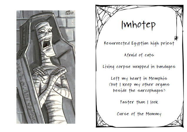 Imhotep. Resurrected Egyptian high priest. Afraid of cats. Living corpse wrapped in bandages. Left my heart in Memphis (but I keep my other organs beside the sarcophagus). Faster than I look. Curse of the Mummy