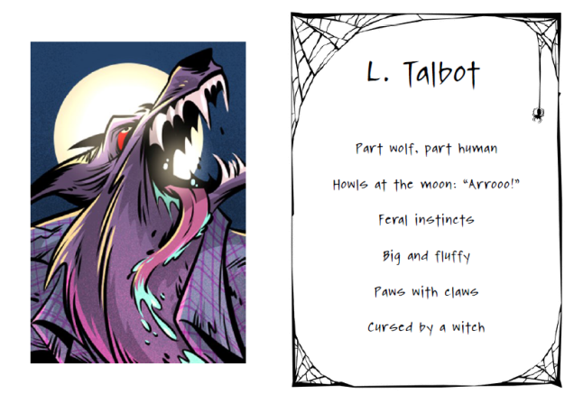 "L Talbot. Part wolf, part human. Howls at the moon: ""Arrooo!"" Feral instincts. Big and fluffy. Paws with claws. Cursed by a witch"