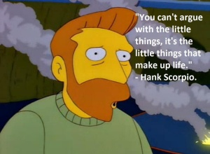 """Hank Scorpio from The Simpsons, saying """"You can't argue with the little things, it's the little things that make up life."""""""